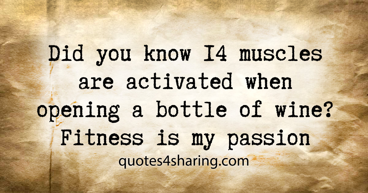 Did you know 14 muscles are activated when opening a bottle of wine? Fitness is my passion