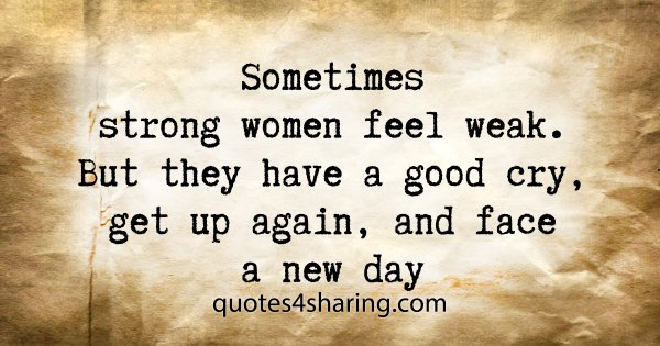 Sometimes strong women feel weak. But they have a good cry, get up again, and face a new day