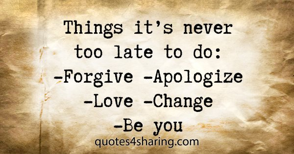 Things it's never too late to do: -Forgive -Apologize -Love -Change -Be you