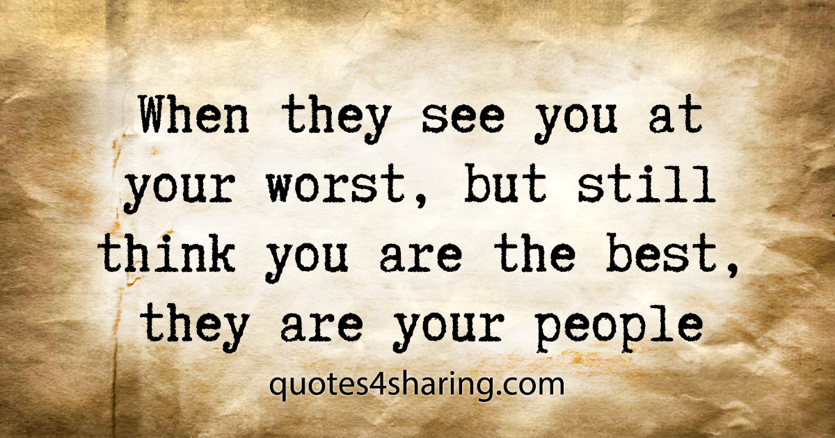 When they see you at your worst, but still think you are the best, they are your people