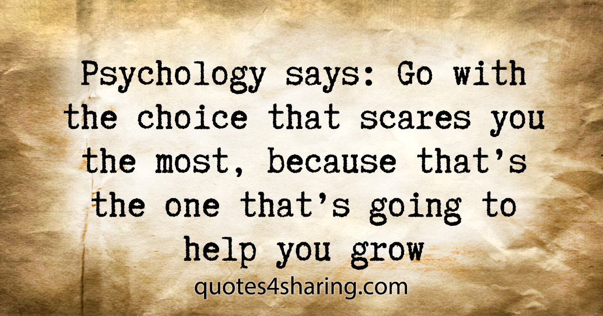 Psychology says: Go with the choice that scares you the most, because that's the one that's going to help you grow