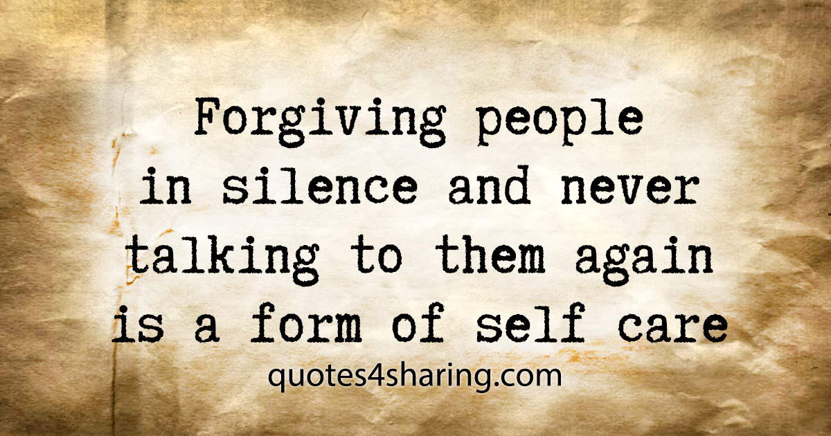 Forgiving people in silence and never talking to them again is a form of self care