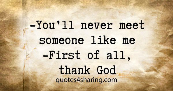 -You'll never meet someone like me -First of all, thank God