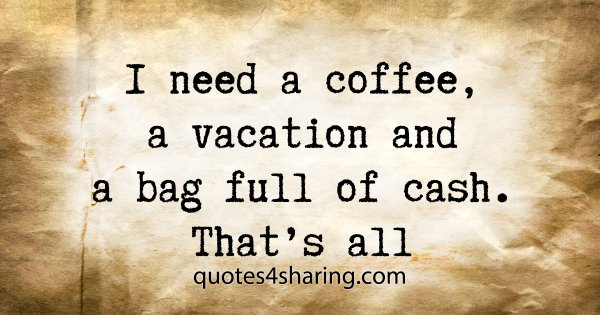 I need a coffee, a vacation and a bag full of cash. That's all
