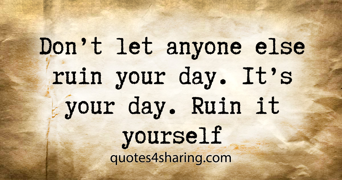 Don't let anyone else ruin your day. It's your day. Ruin it yourself