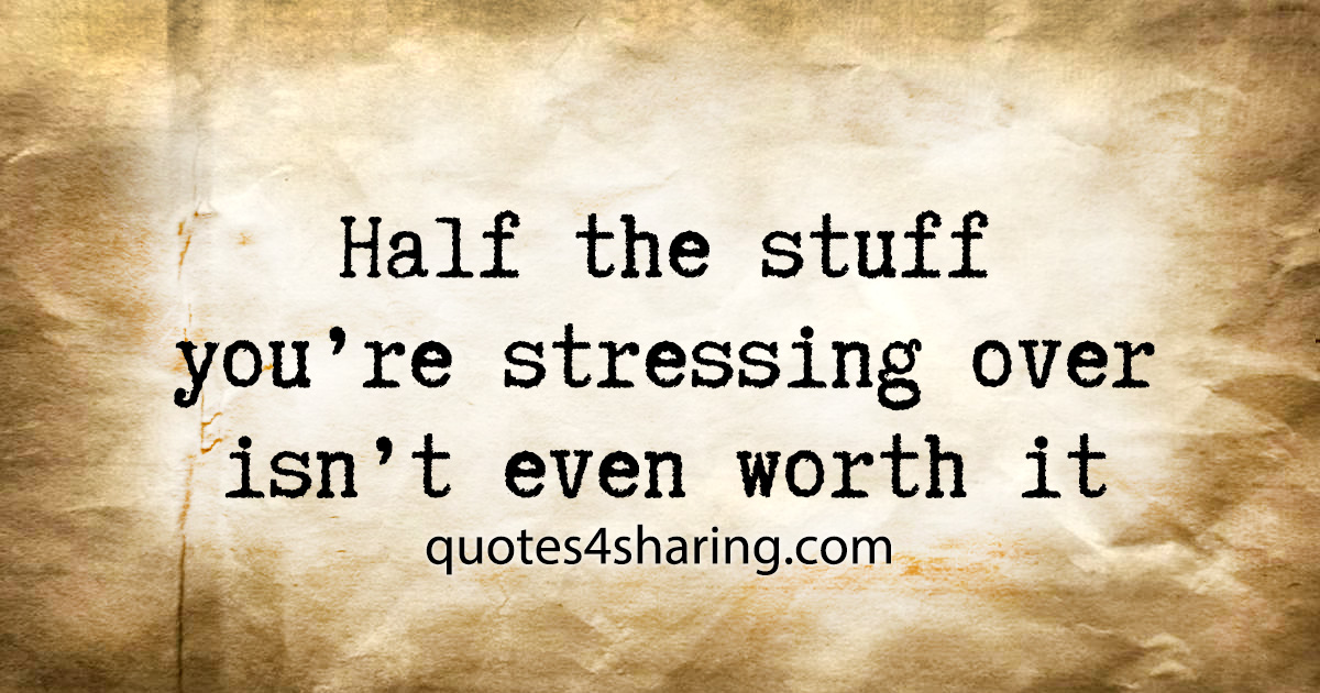 Half the stuff you're stressing over isn't even worth it