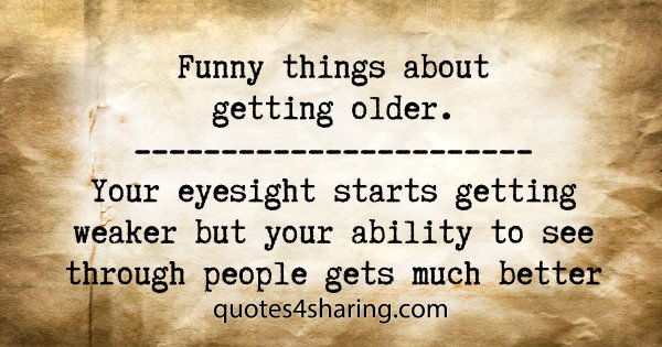 Funny things about getting older. Your eyesight starts getting weaker but yout ability to see through people gets much better