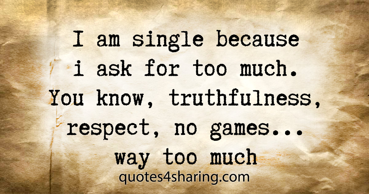 I am single because i ask for too much. You know, truthfulness, respect, no games... way too much