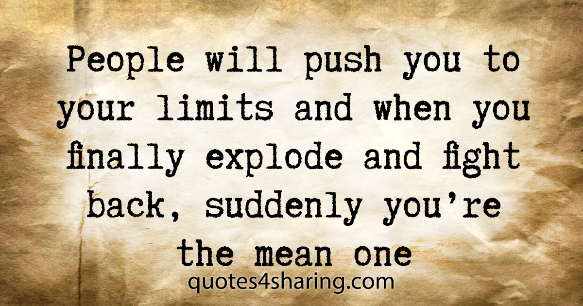 People will push you to your limits and when you finally explode and fight back, suddenly you're the mean one