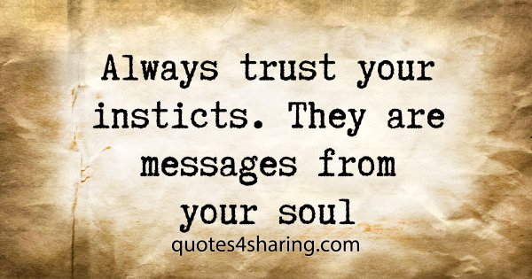Always trust your insticts. They are messages from your soul