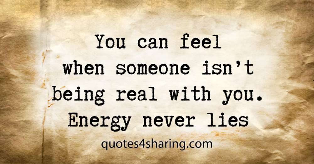 You can feel when someone isn't being real with you. Energy never lies