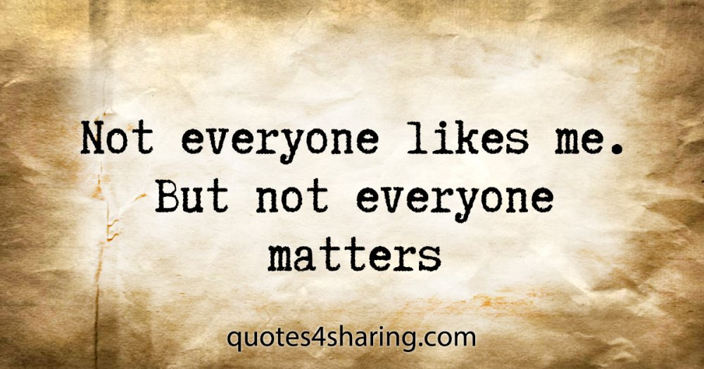 Not everyone likes me. But not everyone matters