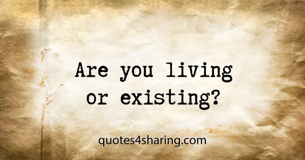 Are you living or existing?
