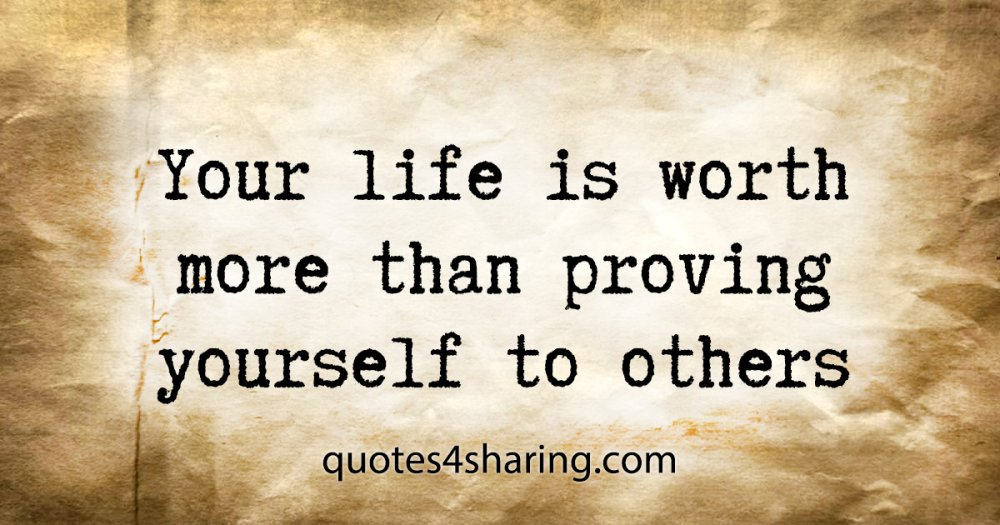 Your life is worth more than proving yourself to others