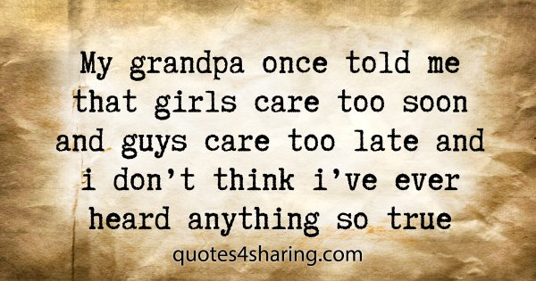 My grandpa once told me that girls care too soon and guys care too late and i don't think i've ever heard anything so true