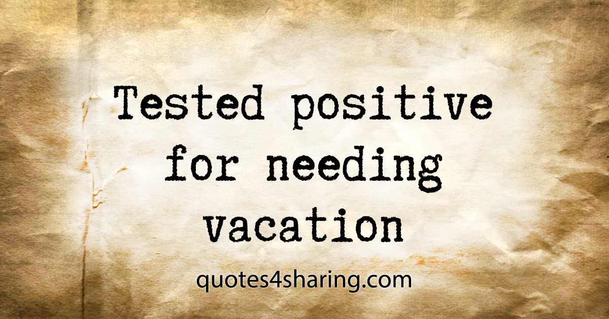 Tested positive for needing vacation