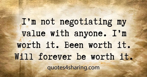 I'm not negotiating my value with anyone. I'm worth it. Been worth it. Will forever be worth it