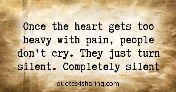 Once the heart gets too heavy with pain, people don't cry. They just turn silent. Completely silent