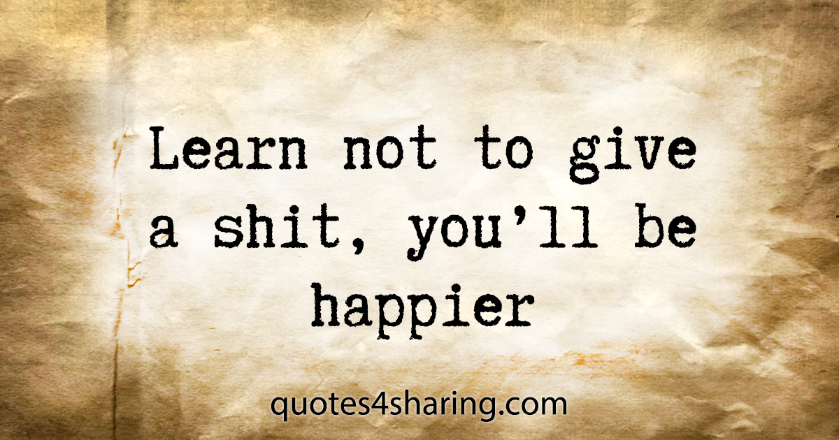 Learn not to give a shit, you'll be happier