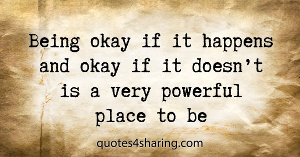Being okay if it happens and okay if it doesn't is a very powerful place to be