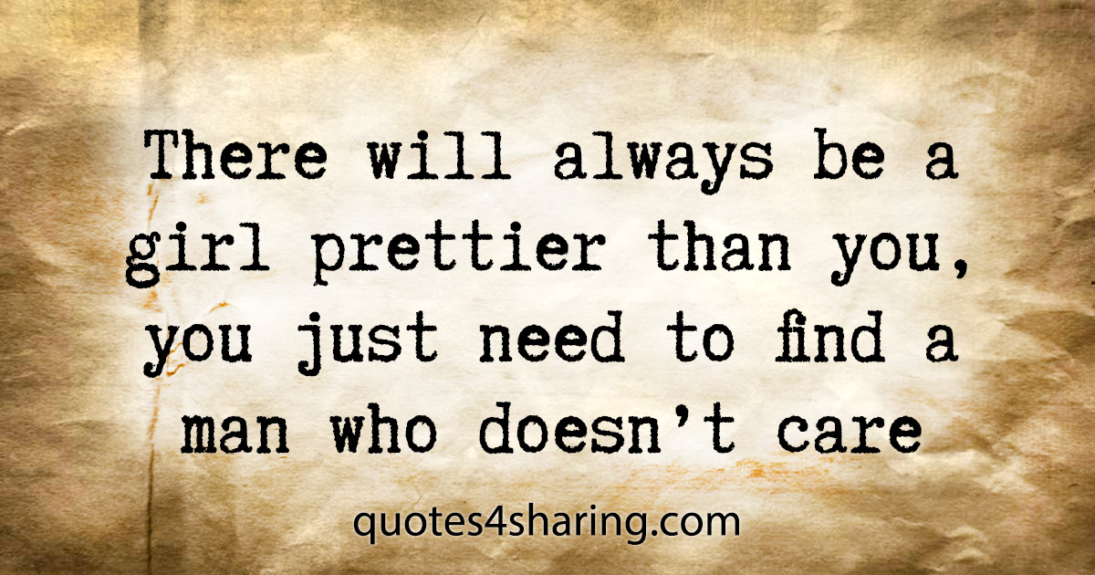There will always be a girl prettier than you, you just need to find a man who doesn't care