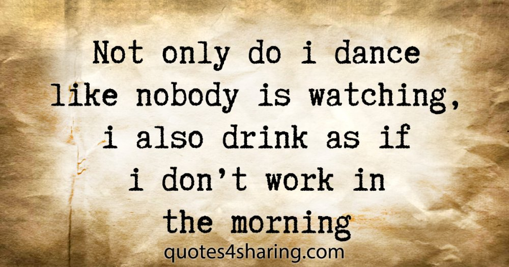 Not only do i dance like nobody is watching, i also drink as if i don't work in the morning