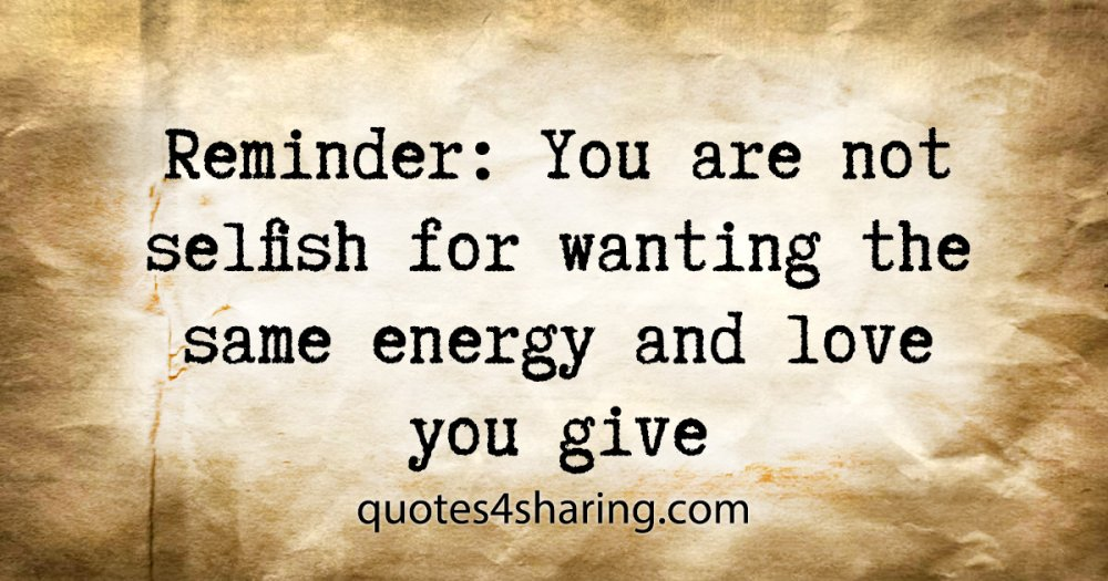 Reminder: You are not selfish for wanting the same energy and love you give