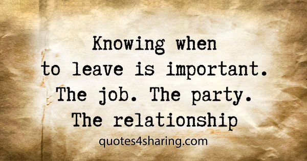 Knowing when to leave is important. The job. The party. The relationship