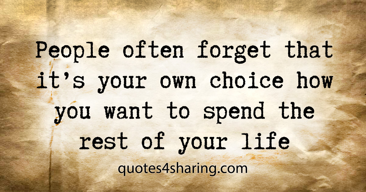 People often forget that it's your own choice how you want to spend the rest of your life