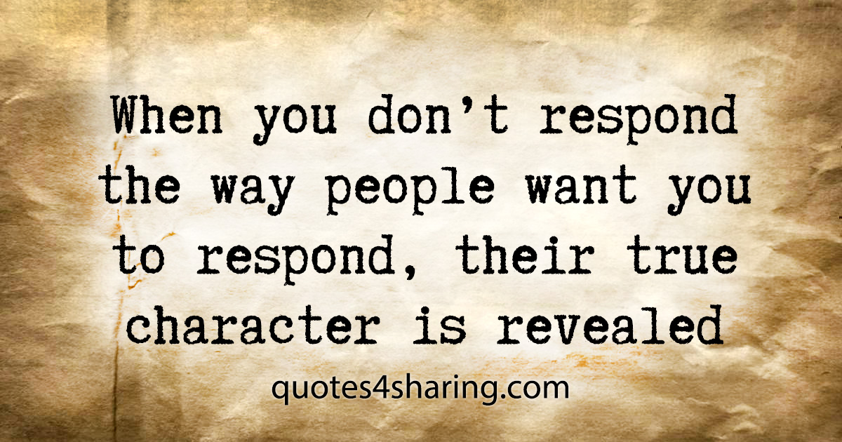 When you don't respond the way people want you to respond, their true character is revealed